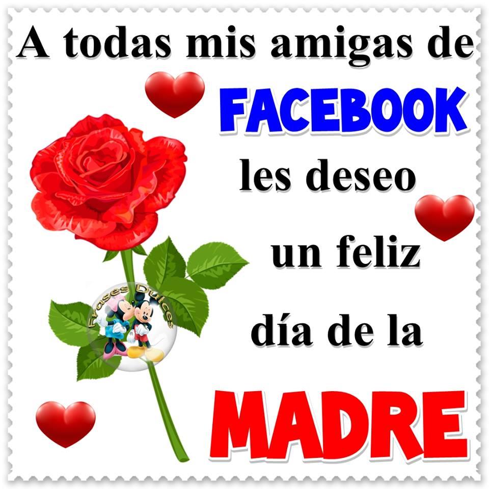 A todas mis amigas del facebook feliz día de la madre